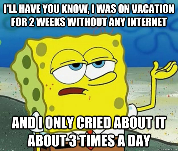 I'll have you know, I was on vacation for 2 weeks without any internet And I only cried about it about 3 times a day - I'll have you know, I was on vacation for 2 weeks without any internet And I only cried about it about 3 times a day  Tough Spongebob