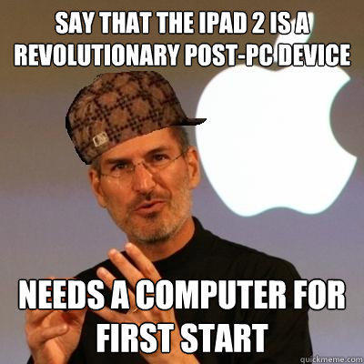 say that the ipad 2 is a revolutionary post-pc device needs a computer for first start  Scumbag Steve Jobs