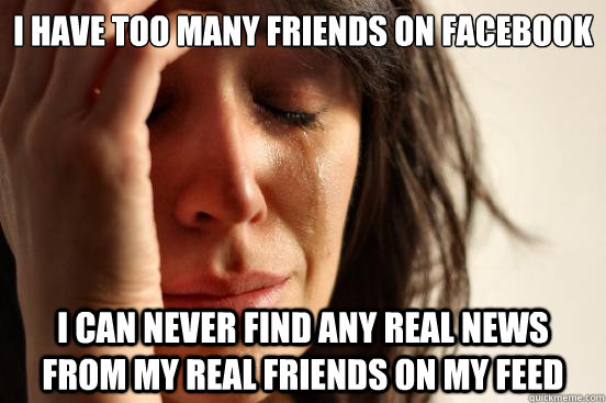 I have too many friends on facebook I can never find any real news from my real friends on my feed - I have too many friends on facebook I can never find any real news from my real friends on my feed  First World Problems