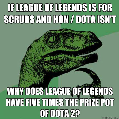If league of legends is for scrubs and hon / dota isn't why does league of legends have five times the prize pot of dota 2? - If league of legends is for scrubs and hon / dota isn't why does league of legends have five times the prize pot of dota 2?  Philosoraptor