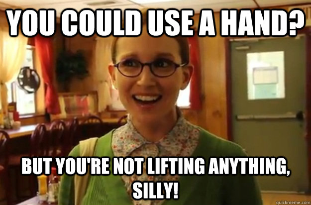 You could use a hand? But you're not lifting anything, silly! - You could use a hand? But you're not lifting anything, silly!  Sexually Oblivious Female
