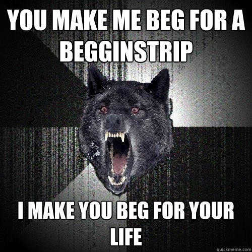 you make me beg for a begginstrip i make you beg for your life - you make me beg for a begginstrip i make you beg for your life  Insanity Wolf