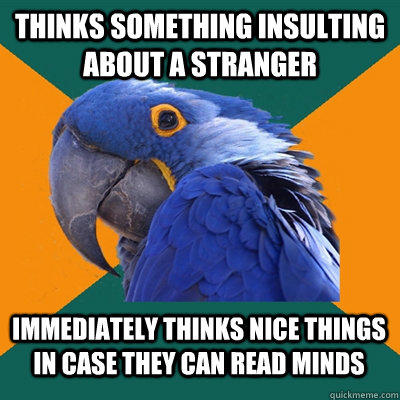 Thinks something insulting about a stranger Immediately thinks nice things in case they can read minds - Thinks something insulting about a stranger Immediately thinks nice things in case they can read minds  Paranoid Parrot