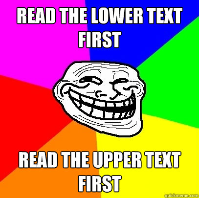 Read the lower text first Read the upper text first  Troll Face