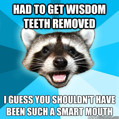 Had to get wisdom teeth removed I guess you shouldn't have been such a smart mouth