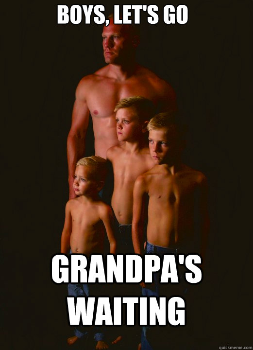 boys, let's go grandpa's waiting - boys, let's go grandpa's waiting  Shirtless Pappy