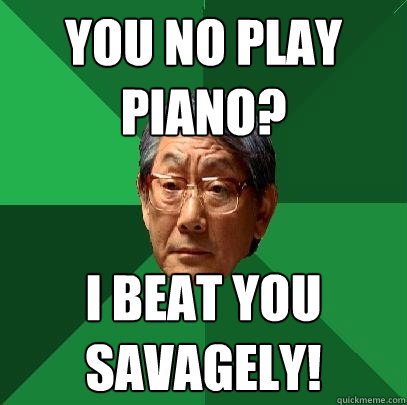 You no Play Piano? I beat you savagely! - You no Play Piano? I beat you savagely!  High Expectations Asian Father
