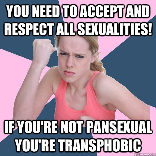 YOU NEED TO ACCEPT AND RESPECT ALL SEXUALITIES! IF YOU'RE NOT PANSEXUAL YOU'RE TRANSPHOBIC