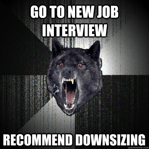 Go to new job interview Recommend downsizing - Go to new job interview Recommend downsizing  Insanity Wolf