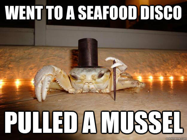 Went to a seafood disco Pulled a mussel - Went to a seafood disco Pulled a mussel  Fancy Crab