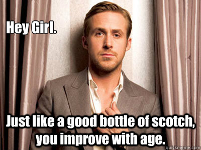Hey Girl. Just like a good bottle of scotch, you improve with age.