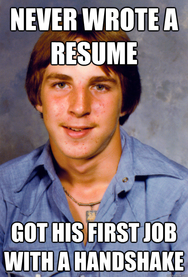 Never wrote a resume Got his first job with a handshake - Never wrote a resume Got his first job with a handshake  Old Economy Steven