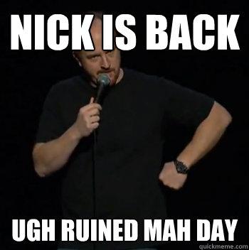 nick is back ugh ruined mah day