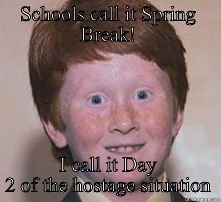 SCHOOLS CALL IT SPRING BREAK! I CALL IT DAY 2 OF THE HOSTAGE SITUATION Over Confident Ginger