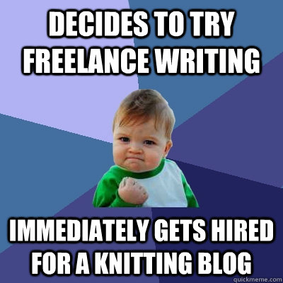 Decides to try freelance writing immediately gets hired for a knitting blog - Decides to try freelance writing immediately gets hired for a knitting blog  Success Kid