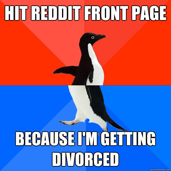 hit reddit front page because I'm getting divorced - hit reddit front page because I'm getting divorced  Socially Awesome Awkward Penguin
