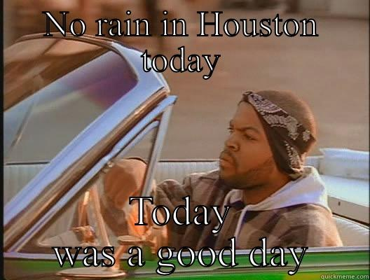 NO RAIN IN HOUSTON TODAY TODAY WAS A GOOD DAY today was a good day