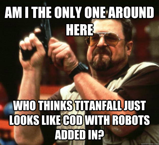 AM I THE ONLY ONE AROUND HERE WHO THINKS TITANFALL JUST LOOKS LIKE COD WITH ROBOTS ADDED IN? - AM I THE ONLY ONE AROUND HERE WHO THINKS TITANFALL JUST LOOKS LIKE COD WITH ROBOTS ADDED IN?  Angry Walter
