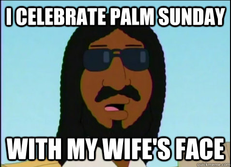 i celebrate Palm sunday with my wife's face