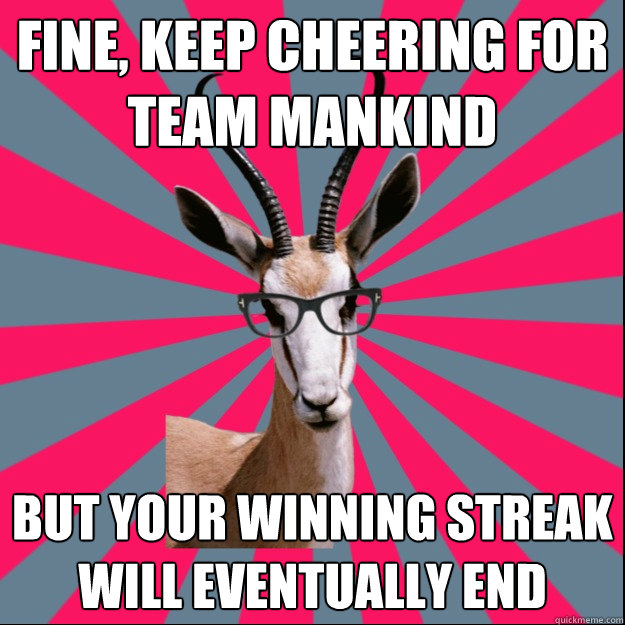 Fine, keep cheering for Team Mankind But your winning streak will eventually end - Fine, keep cheering for Team Mankind But your winning streak will eventually end  Antinatalist Antelope