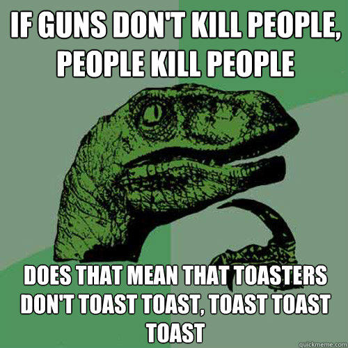 If guns don't kill people, people kill people Does that mean that toasters don't toast toast, toast toast toast - If guns don't kill people, people kill people Does that mean that toasters don't toast toast, toast toast toast  Philosoraptor