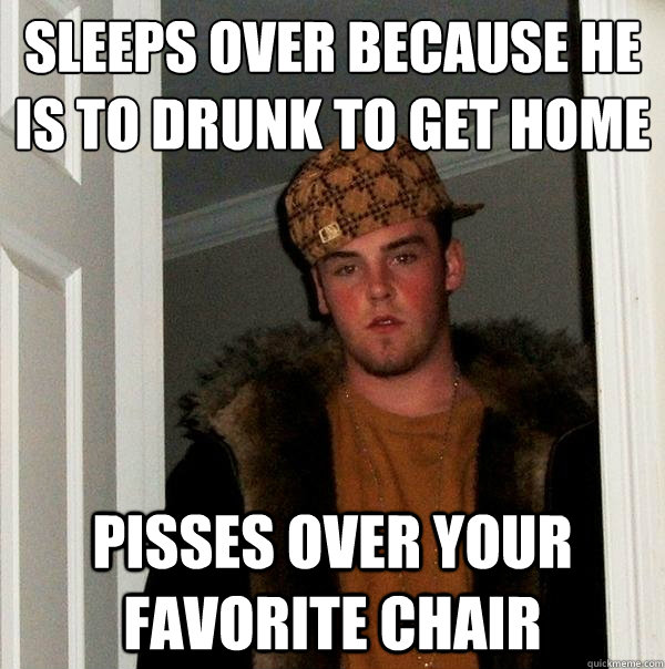 sleeps over because he is to drunk to get home pisses over your favorite chair - sleeps over because he is to drunk to get home pisses over your favorite chair  Scumbag Steve