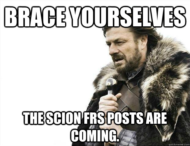 Brace yourselves the scion frs posts are coming. - Brace yourselves the scion frs posts are coming.  Misc