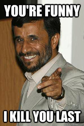 You're funny I kill you last - Happy Ahmadinejad - quickmeme