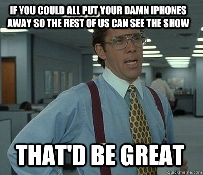 If you could all put your damn iphones away so the rest of us can see the show That'd be great - If you could all put your damn iphones away so the rest of us can see the show That'd be great  Bill Lumbergh