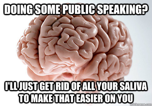 DOING SOME PUBLIC SPEAKING? I'LL JUST GET RID OF ALL YOUR SALIVA TO MAKE THAT EASIER ON YOU - DOING SOME PUBLIC SPEAKING? I'LL JUST GET RID OF ALL YOUR SALIVA TO MAKE THAT EASIER ON YOU  Scumbag Brain
