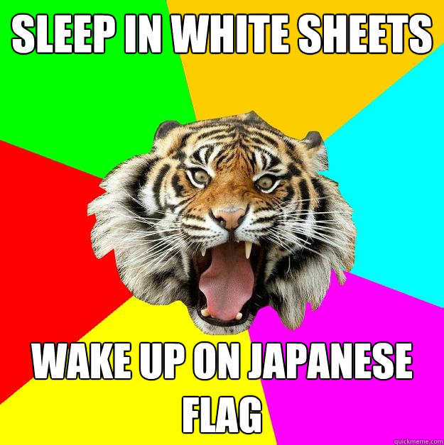 sleep in white sheets wake up on japanese flag  Time of the Month Tiger