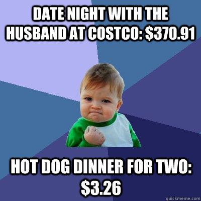 Date night with the husband at Costco: $370.91 Hot dog dinner for two: $3.26 - Date night with the husband at Costco: $370.91 Hot dog dinner for two: $3.26  Success Kid
