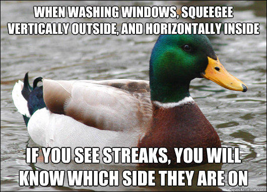 When washing windows, squeegee vertically outside, and horizontally inside If you see streaks, you will know which side they are on - When washing windows, squeegee vertically outside, and horizontally inside If you see streaks, you will know which side they are on  Actual Advice Mallard