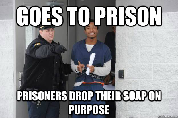 Goes to prison Prisoners drop their soap on purpose