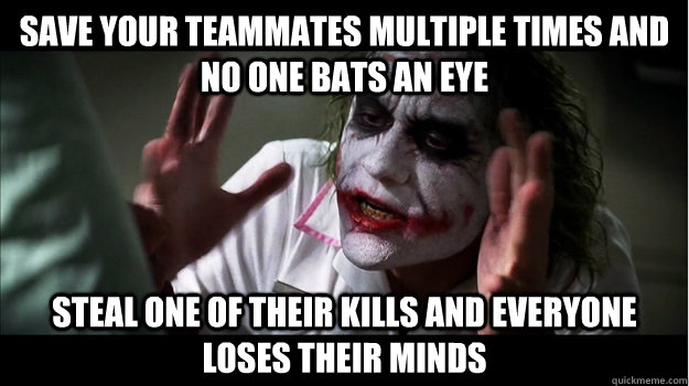 Save your teammates multiple times and no one bats an eye steal one of their kills and everyone loses their minds - Save your teammates multiple times and no one bats an eye steal one of their kills and everyone loses their minds  Joker Mind Loss