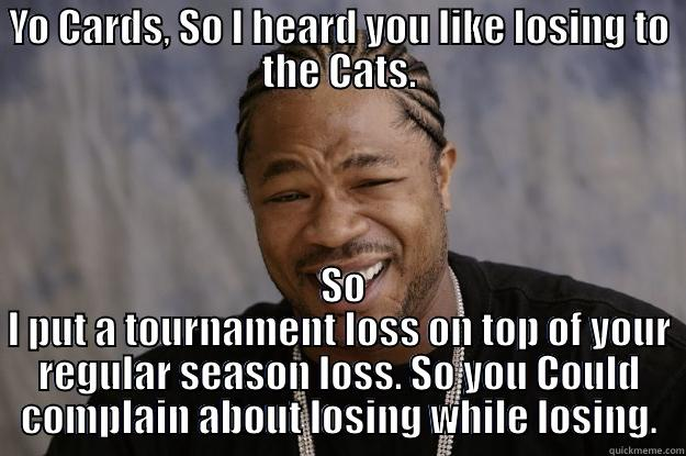 YO CARDS, SO I HEARD YOU LIKE LOSING TO THE CATS.  SO I PUT A TOURNAMENT LOSS ON TOP OF YOUR REGULAR SEASON LOSS. SO YOU COULD COMPLAIN ABOUT LOSING WHILE LOSING. Xzibit meme