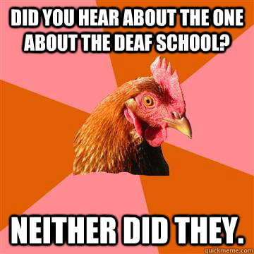 did you hear about the one about the deaf school? Neither did they.  - did you hear about the one about the deaf school? Neither did they.   Anti-Joke Chicken
