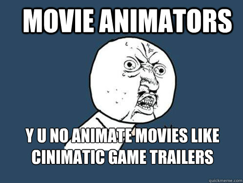 Movie Animators  y u no animate movies like cinimatic game trailers - Movie Animators  y u no animate movies like cinimatic game trailers  Y U No
