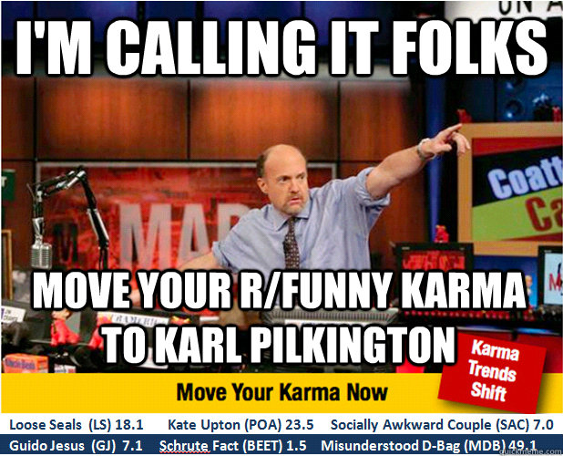 I'm calling it folks Move your r/funny karma to Karl Pilkington - I'm calling it folks Move your r/funny karma to Karl Pilkington  Jim Kramer with updated ticker