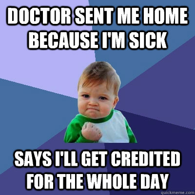 Doctor sent me home because I'm sick Says I'll get credited for the whole day  - Doctor sent me home because I'm sick Says I'll get credited for the whole day   Success Kid