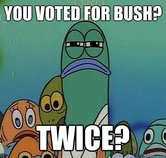 you voted for bush? twice? - you voted for bush? twice?  Serious fish SpongeBob