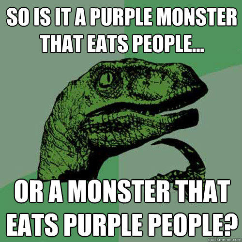 So is it a purple monster that eats people... or a monster that eats purple people? - So is it a purple monster that eats people... or a monster that eats purple people?  Philosoraptor