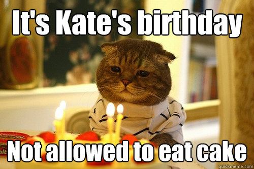 It's Kate's birthday Not allowed to eat cake