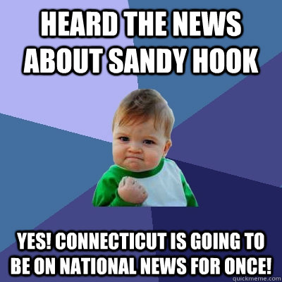 Heard the news about Sandy hook yes! Connecticut is going to be on national news for once! - Heard the news about Sandy hook yes! Connecticut is going to be on national news for once!  Success Kid