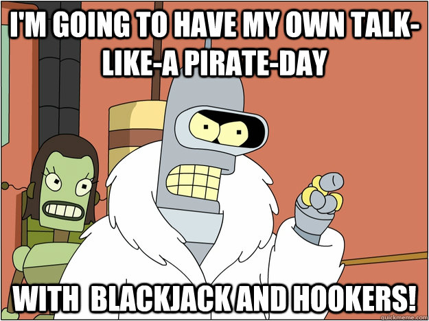 I'm going to have my own talk-like-a pirate-day With  Blackjack and hookers! - I'm going to have my own talk-like-a pirate-day With  Blackjack and hookers!  Bender - start my own