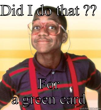 DID I DO THAT ??  FOR A GREEN CARD Steve Urkel