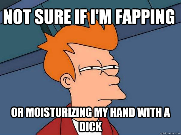 not sure if I'm fapping or moisturizing my hand with a dick - not sure if I'm fapping or moisturizing my hand with a dick  Futurama Fry