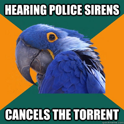 hearing police sirens cancels the torrent - hearing police sirens cancels the torrent  Paranoid Parrot