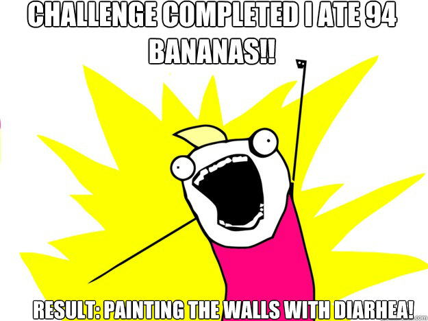 Challenge completed I ate 94 bananas!! Result: painting the walls with diarhea! - Challenge completed I ate 94 bananas!! Result: painting the walls with diarhea!  roommate award