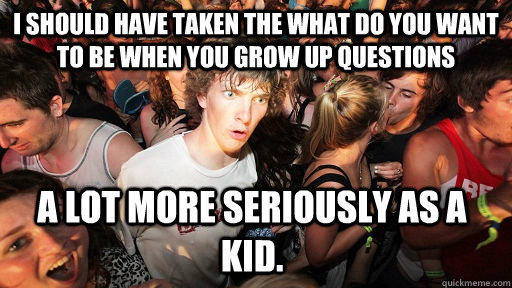 I should have taken the what do you want to be when you grow up questions a lot more seriously as a kid.  - I should have taken the what do you want to be when you grow up questions a lot more seriously as a kid.   Sudden Clarity Clarence
